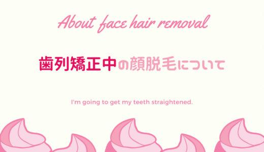 歯列矯正中の顔脱毛のたった一つの注意点